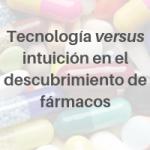 Tecnología versus intuición en el descubrimiento de fármacos